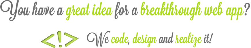 You have a great idea for a breaktrough web app? We code, design and realize it!